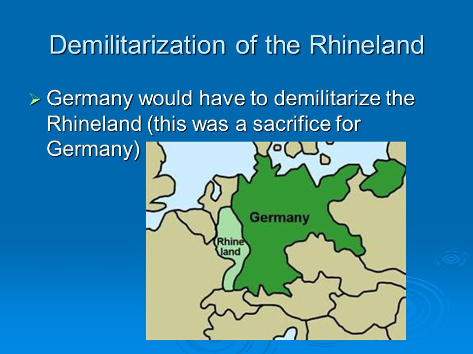 Demilitarization of the Rhineland  Germany would have to demilitarize the Rhineland (this was a sacrifice for Germany)