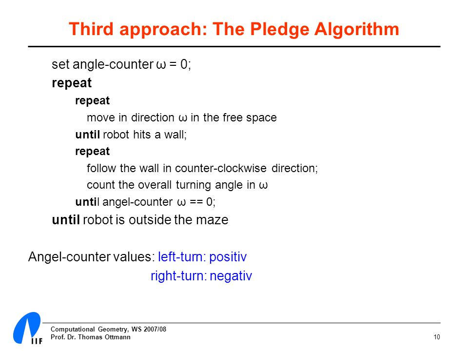 Computational Geometry, WS 2007/08 Prof. Dr. Thomas Ottmann10 Third approach: The Pledge Algorithm set angle-counter ω = 0; repeat move in direction ω