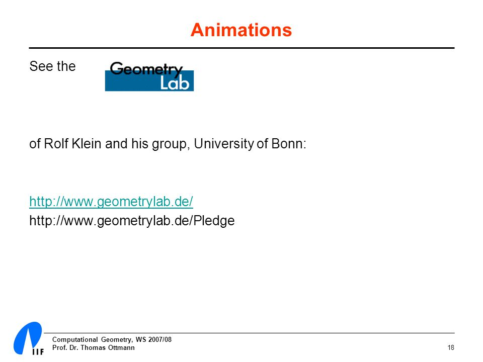 Computational Geometry, WS 2007/08 Prof. Dr. Thomas Ottmann18 Animations See the of Rolf Klein and his group, University of Bonn: http://www.geometryl