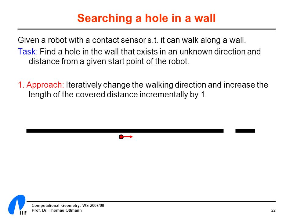 Computational Geometry, WS 2007/08 Prof. Dr. Thomas Ottmann22 Given a robot with a contact sensor s.t. it can walk along a wall. Task: Find a hole in