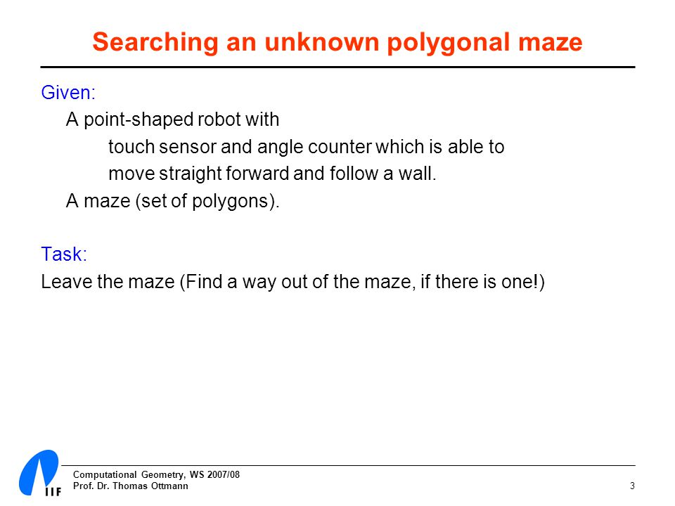 Computational Geometry, WS 2007/08 Prof. Dr. Thomas Ottmann3 Searching an unknown polygonal maze Given: A point-shaped robot with touch sensor and ang