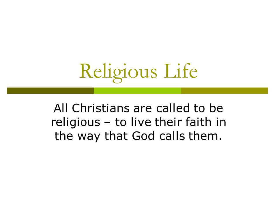 Religious Life All Christians are called to be religious – to live their faith in the way that God calls them.