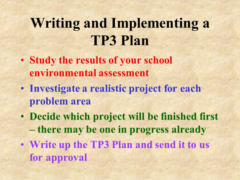 Writing and Implementing a TP3 Plan Study the results of your school environmental assessment Investigate a realistic project for each problem area De