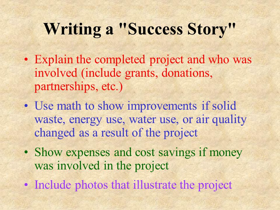 Writing a Success Story Explain the completed project and who was involved (include grants, donations, partnerships, etc.) Use math to show improvements if solid waste, energy use, water use, or air quality changed as a result of the project Show expenses and cost savings if money was involved in the project Include photos that illustrate the project