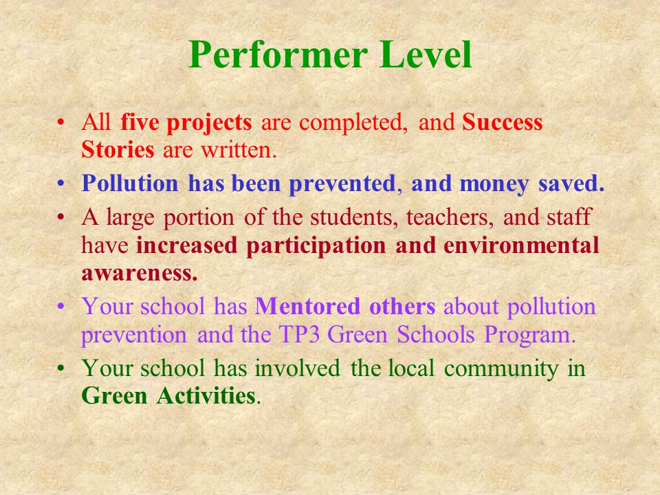 Performer Level All five projects are completed, and Success Stories are written. Pollution has been prevented, and money saved. A large portion of th