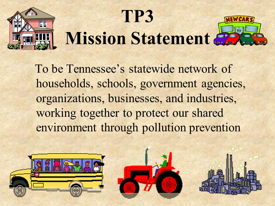TP3 Mission Statement To be Tennessee's statewide network of households, schools, government agencies, organizations, businesses, and industries, working together to protect our shared environment through pollution prevention