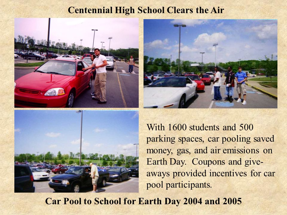 Car Pool to School for Earth Day 2004 and 2005 Centennial High School Clears the Air With 1600 students and 500 parking spaces, car pooling saved money, gas, and air emissions on Earth Day.