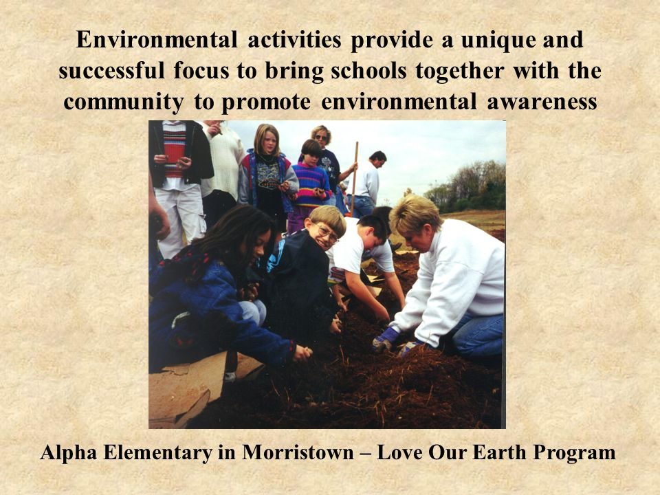 Environmental activities provide a unique and successful focus to bring schools together with the community to promote environmental awareness Alpha Elementary in Morristown – Love Our Earth Program