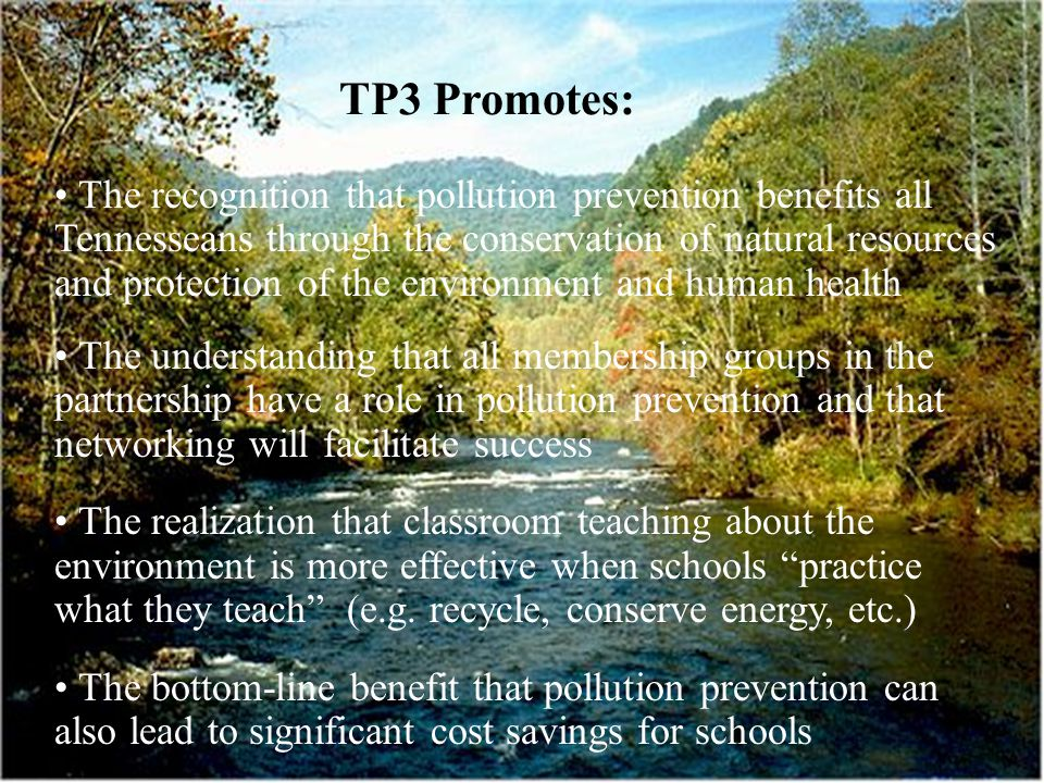 TP3 Promotes: The recognition that pollution prevention benefits all Tennesseans through the conservation of natural resources and protection of the environment and human health The understanding that all membership groups in the partnership have a role in pollution prevention and that networking will facilitate success The realization that classroom teaching about the environment is more effective when schools practice what they teach (e.g.