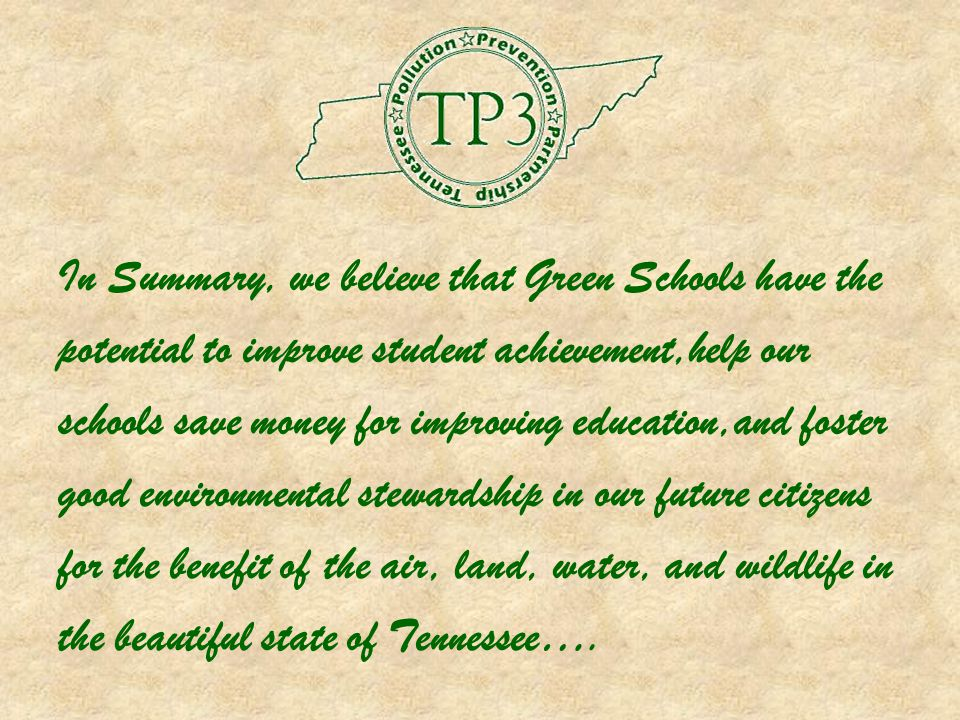 In Summary, we believe that Green Schools have the potential to improve student achievement,help our schools save money for improving education,and foster good environmental stewardship in our future citizens for the benefit of the air, land, water, and wildlife in the beautiful state of Tennessee….