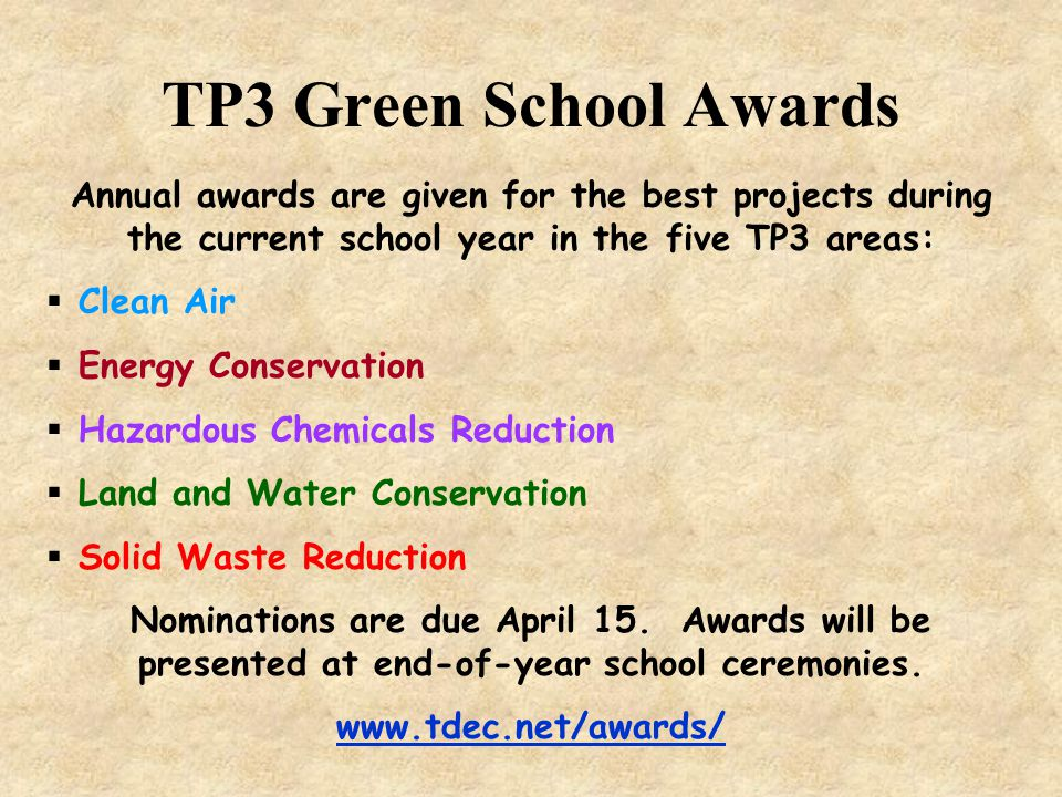 TP3 Green School Awards Annual awards are given for the best projects during the current school year in the five TP3 areas:  Clean Air  Energy Conservation  Hazardous Chemicals Reduction  Land and Water Conservation  Solid Waste Reduction Nominations are due April 15.