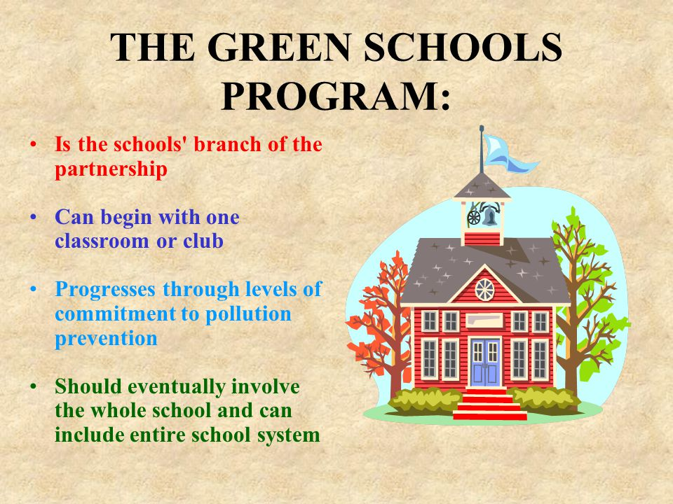THE GREEN SCHOOLS PROGRAM: Is the schools' branch of the partnership Can begin with one classroom or club Progresses through levels of commitment to p