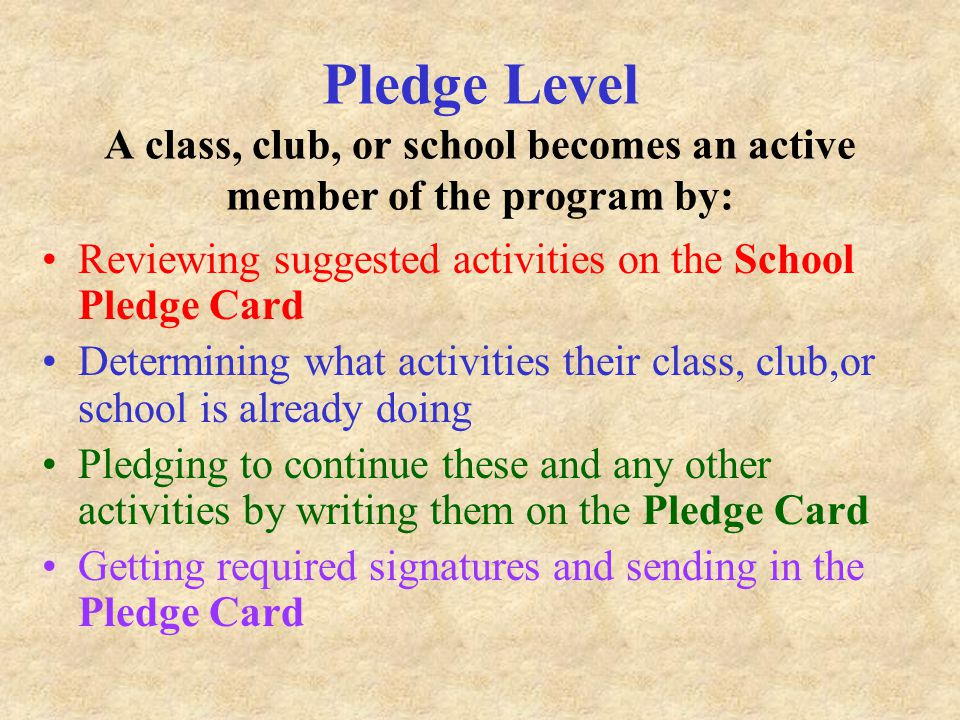 Pledge Level A class, club, or school becomes an active member of the program by: Reviewing suggested activities on the School Pledge Card Determining what activities their class, club,or school is already doing Pledging to continue these and any other activities by writing them on the Pledge Card Getting required signatures and sending in the Pledge Card