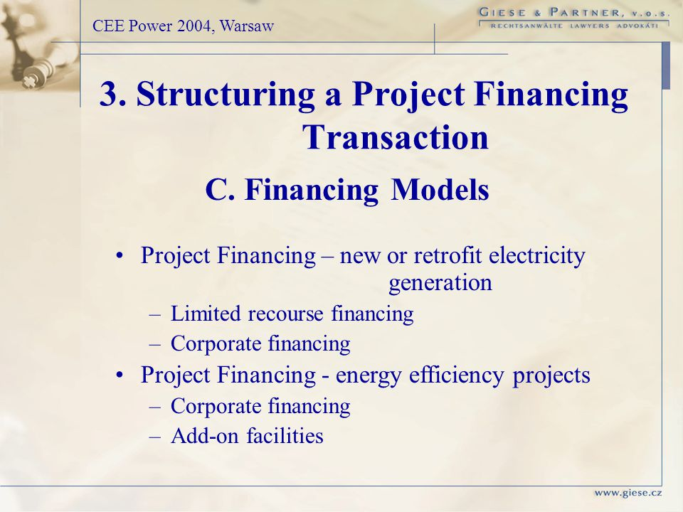 3. Structuring a Project Financing Transaction CEE Power 2004, Warsaw Project Financing – new or retrofit electricity generation –Limited recourse fin