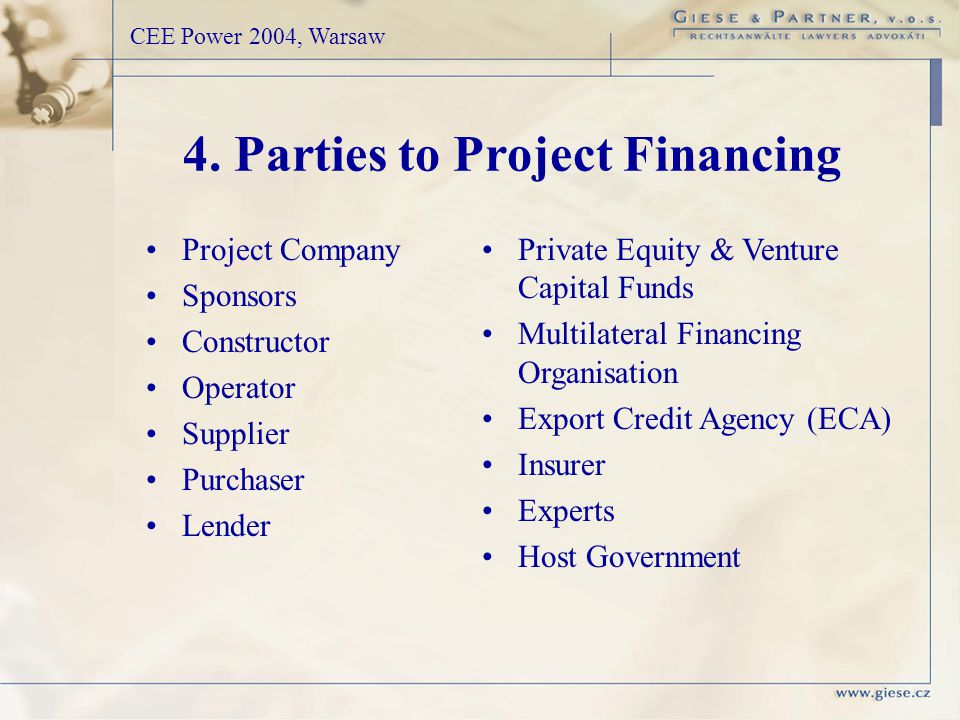 Project Company Sponsors Constructor Operator Supplier Purchaser Lender CEE Power 2004, Warsaw Private Equity & Venture Capital Funds Multilateral Financing Organisation Export Credit Agency (ECA) Insurer Experts Host Government 4.