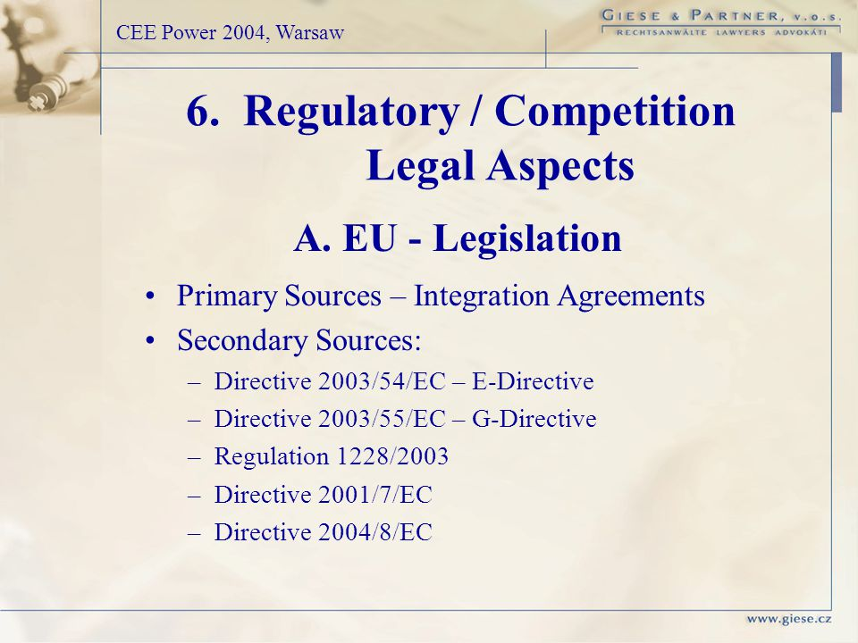 Primary Sources – Integration Agreements Secondary Sources: –Directive 2003/54/EC – E-Directive –Directive 2003/55/EC – G-Directive –Regulation 1228/2003 –Directive 2001/7/EC –Directive 2004/8/EC 6.