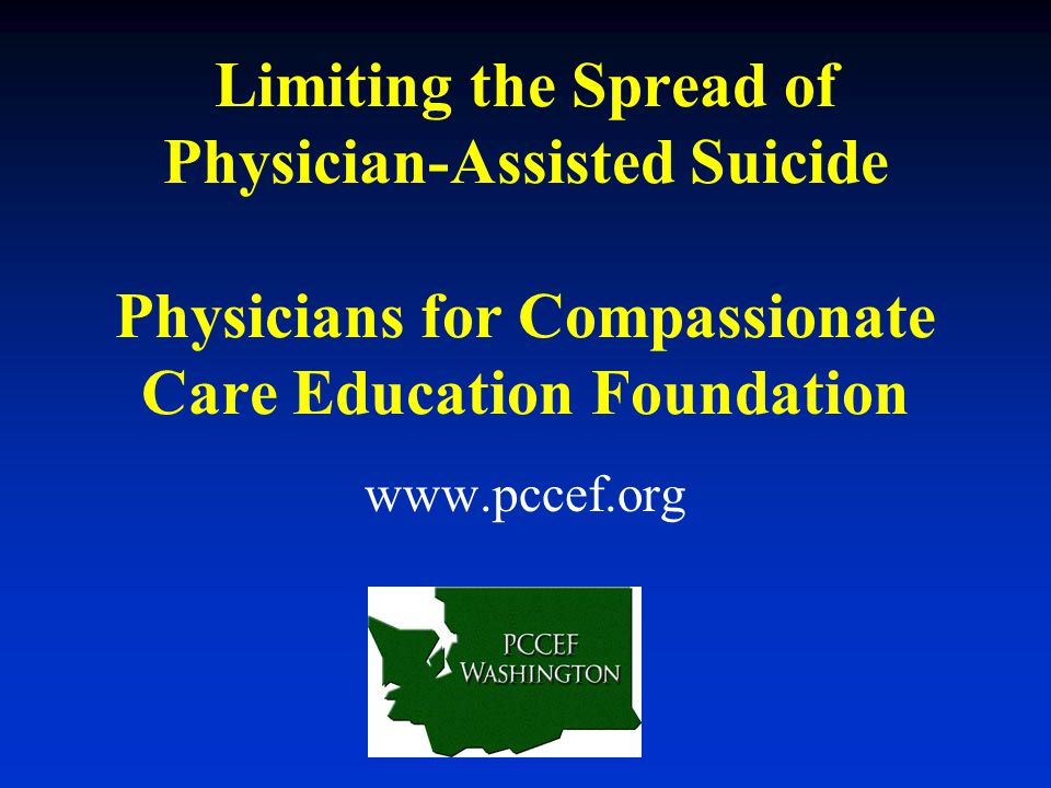 Limiting the Spread of Physician-Assisted Suicide Physicians for Compassionate Care Education Foundation www.pccef.org