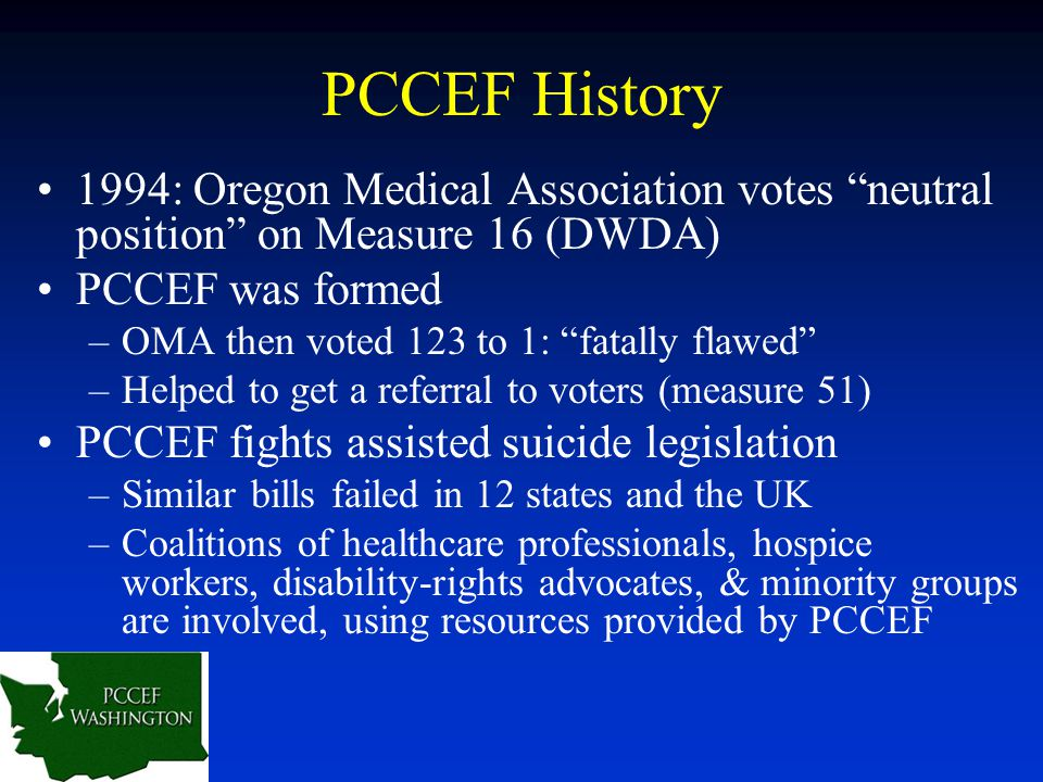"PCCEF History 1994: Oregon Medical Association votes ""neutral position"" on Measure 16 (DWDA) PCCEF was formed –OMA then voted 123 to 1: ""fatally flawe"