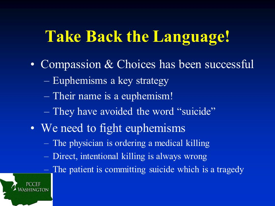 "Take Back the Language! Compassion & Choices has been successful –Euphemisms a key strategy –Their name is a euphemism! –They have avoided the word ""s"