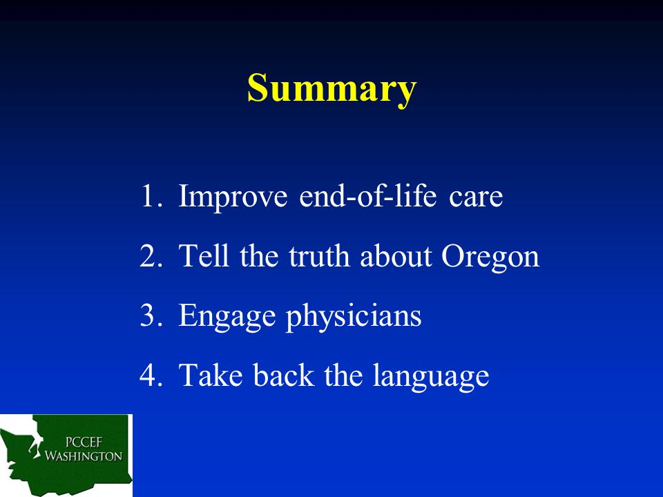 Summary 1.Improve end-of-life care 2.Tell the truth about Oregon 3.Engage physicians 4.Take back the language