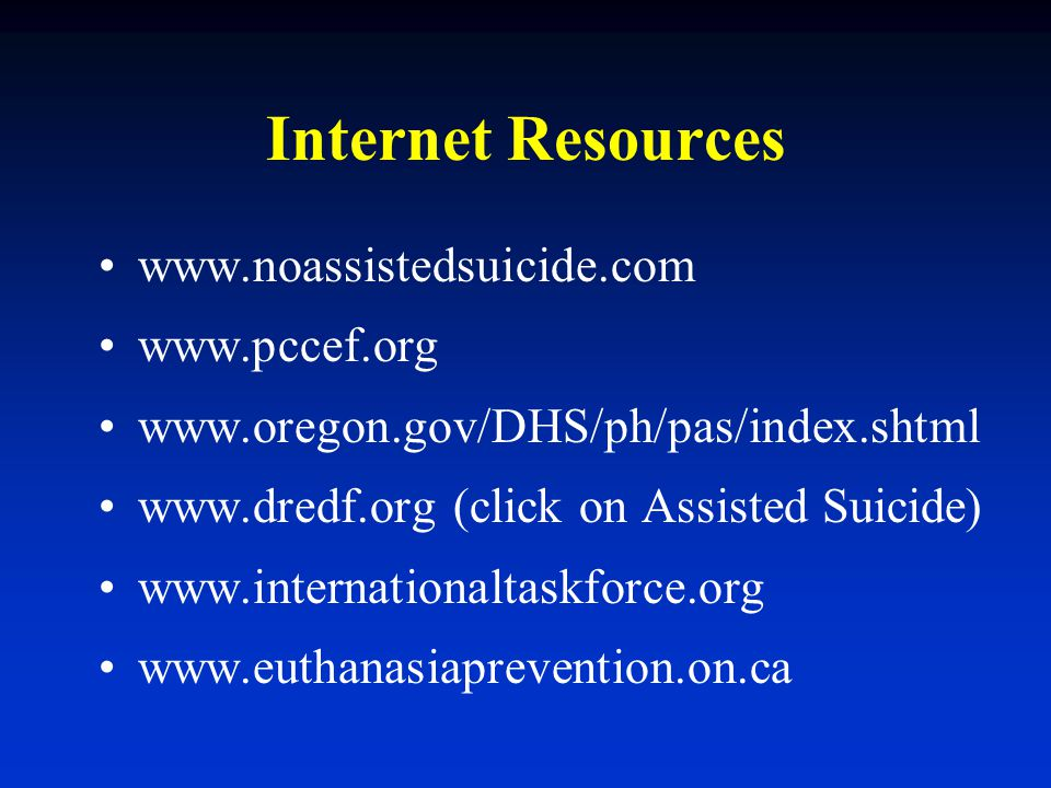 Internet Resources www.noassistedsuicide.com www.pccef.org www.oregon.gov/DHS/ph/pas/index.shtml www.dredf.org (click on Assisted Suicide) www.interna