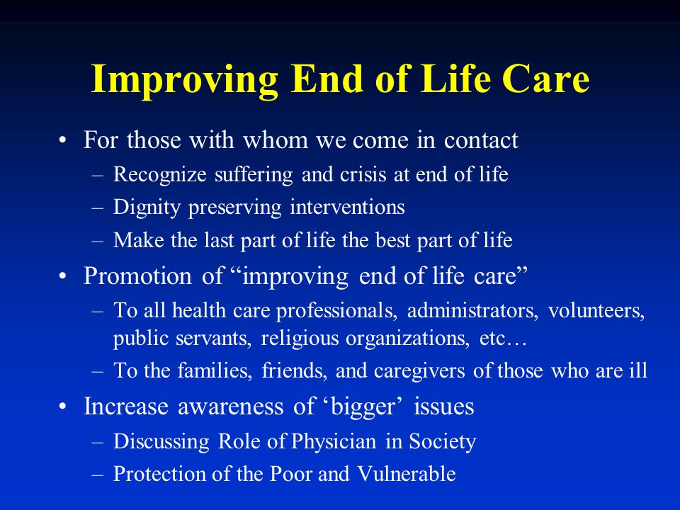 Improving End of Life Care For those with whom we come in contact –Recognize suffering and crisis at end of life –Dignity preserving interventions –Ma