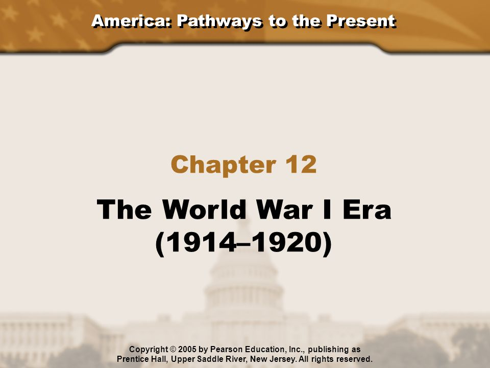 America: Pathways to the Present Chapter 12 The World War I Era (1914–1920) Copyright © 2005 by Pearson Education, Inc., publishing as Prentice Hall,