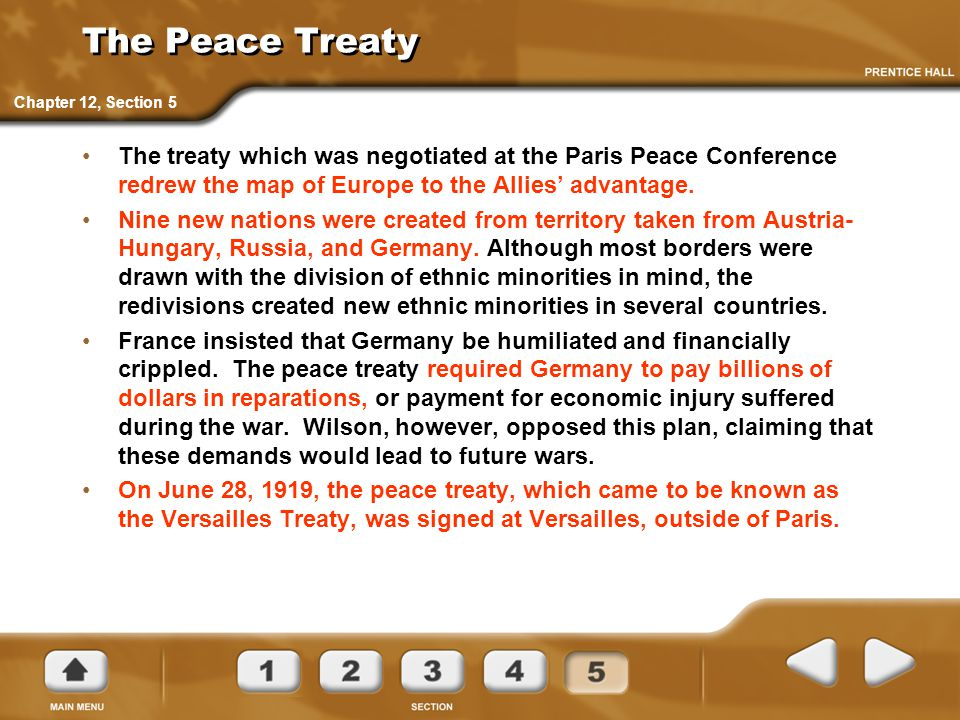 The Peace Treaty The treaty which was negotiated at the Paris Peace Conference redrew the map of Europe to the Allies' advantage. Nine new nations wer