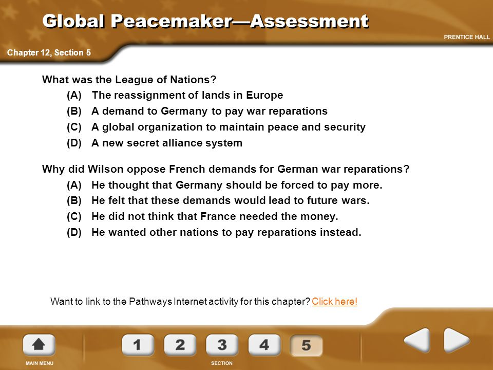 Global Peacemaker—Assessment What was the League of Nations? (A)The reassignment of lands in Europe (B)A demand to Germany to pay war reparations (C)A
