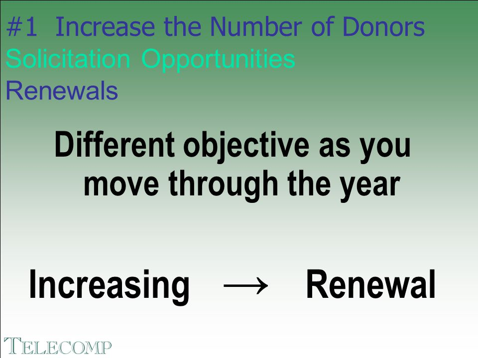 #1 Increase the Number of Donors Solicitation Opportunities Renewals Different objective as you move through the year Increasing → Renewal