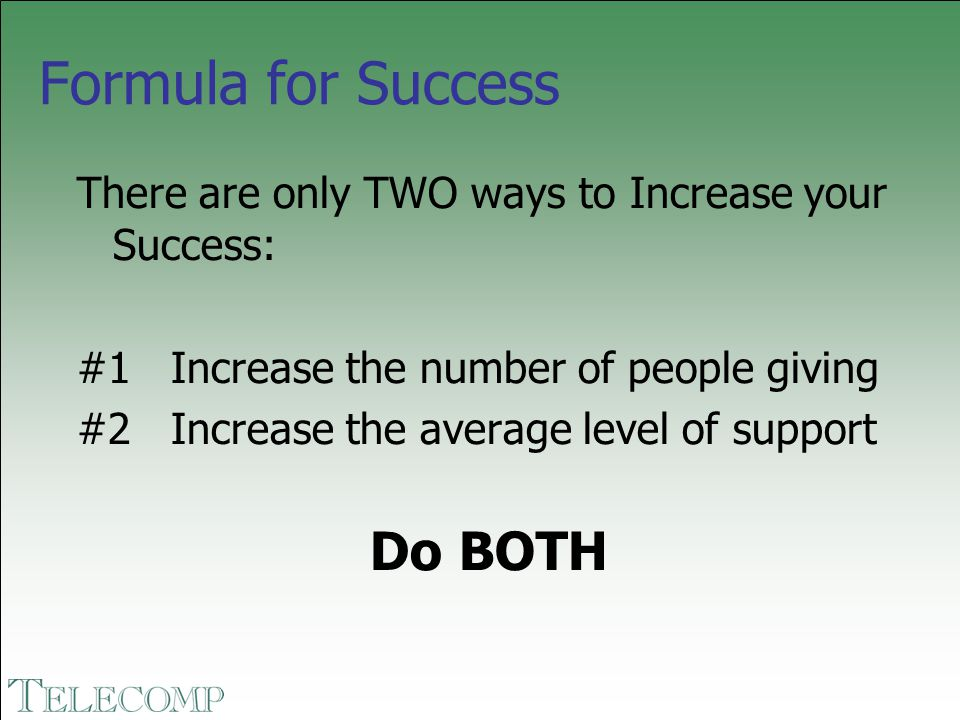 Formula for Success There are only TWO ways to Increase your Success: #1 Increase the number of people giving #2 Increase the average level of support