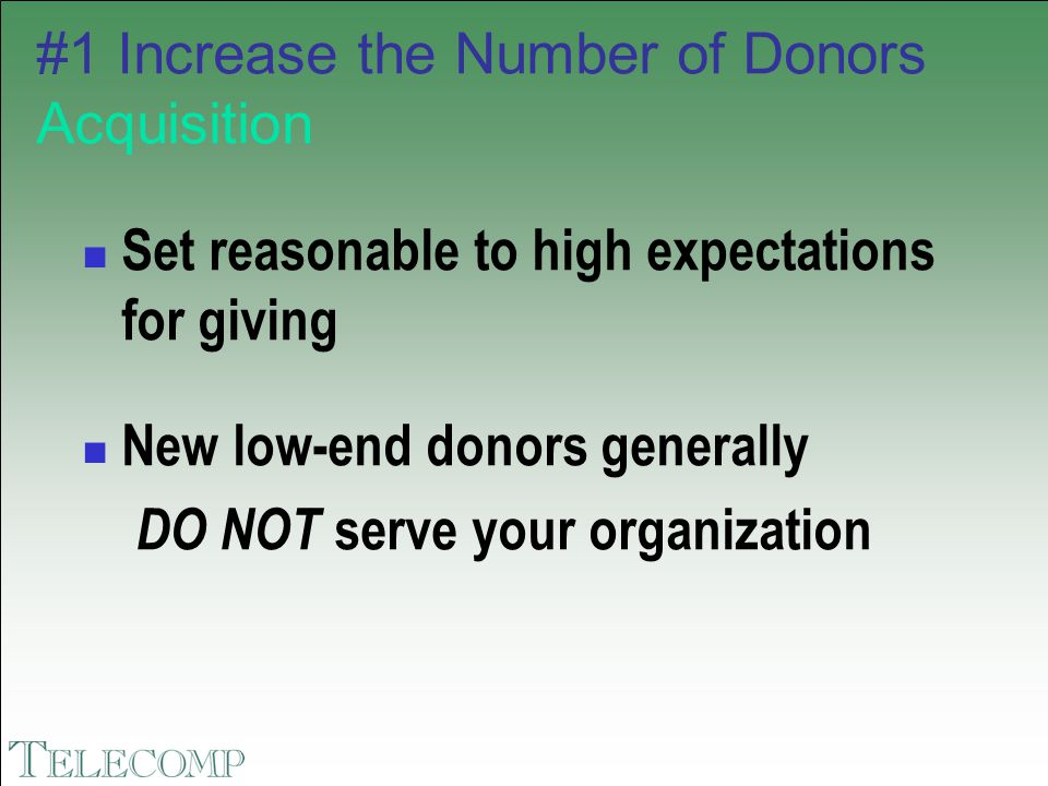 #1 Increase the Number of Donors Acquisition Set reasonable to high expectations for giving New low-end donors generally DO NOT serve your organizatio