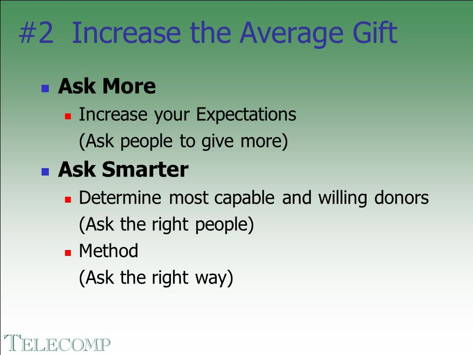 #2 Increase the Average Gift Ask More Increase your Expectations (Ask people to give more) Ask Smarter Determine most capable and willing donors (Ask