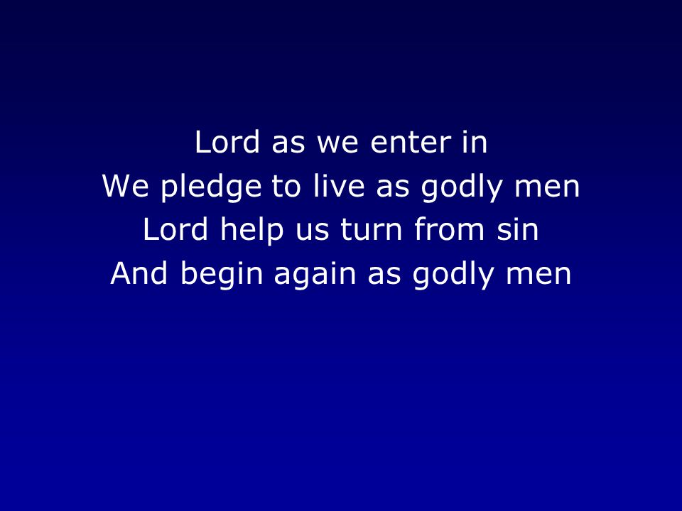 Lord as we enter in We pledge to live as godly men Lord help us turn from sin And begin again as godly men