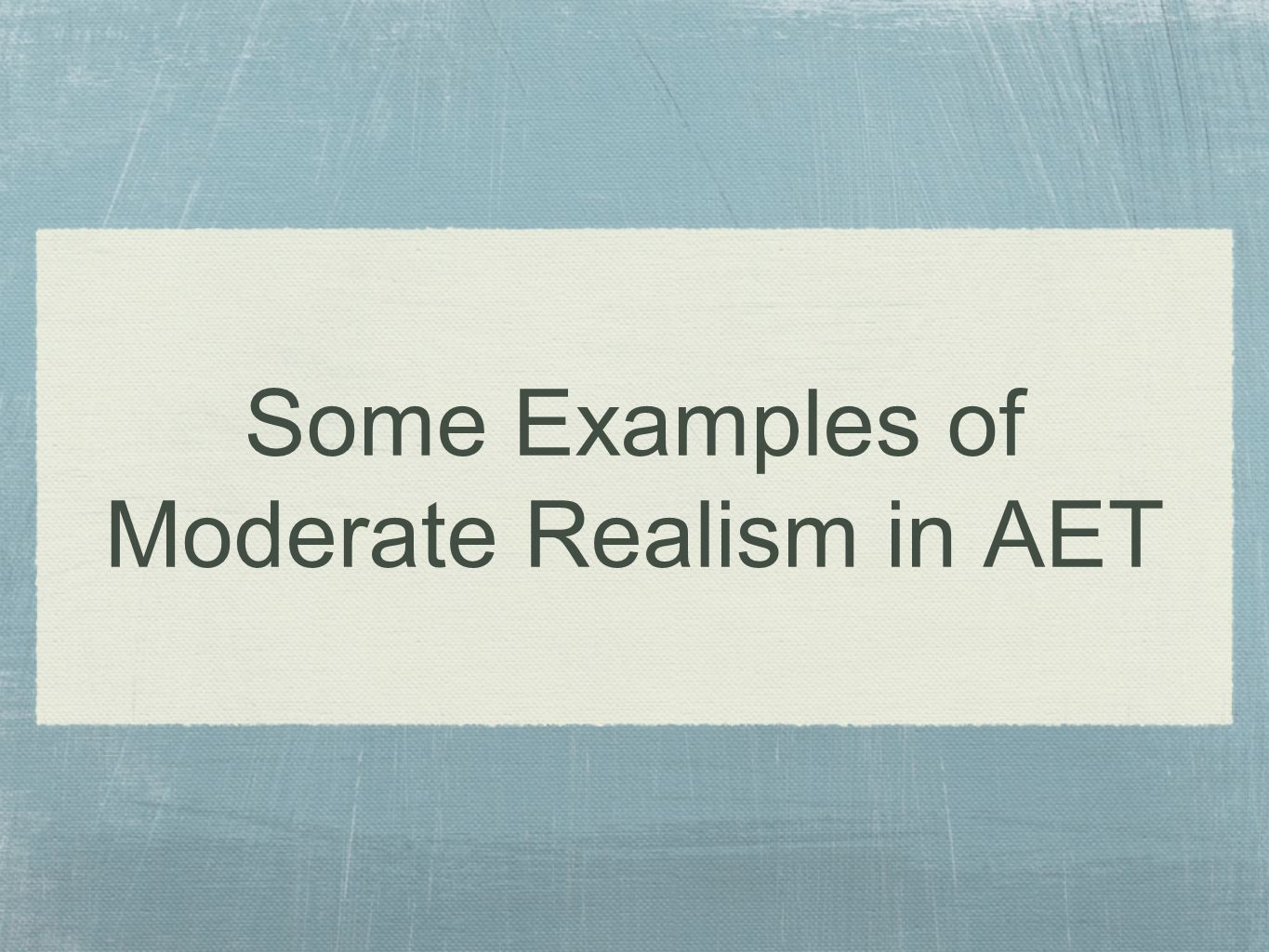 Some Examples of Moderate Realism in AET
