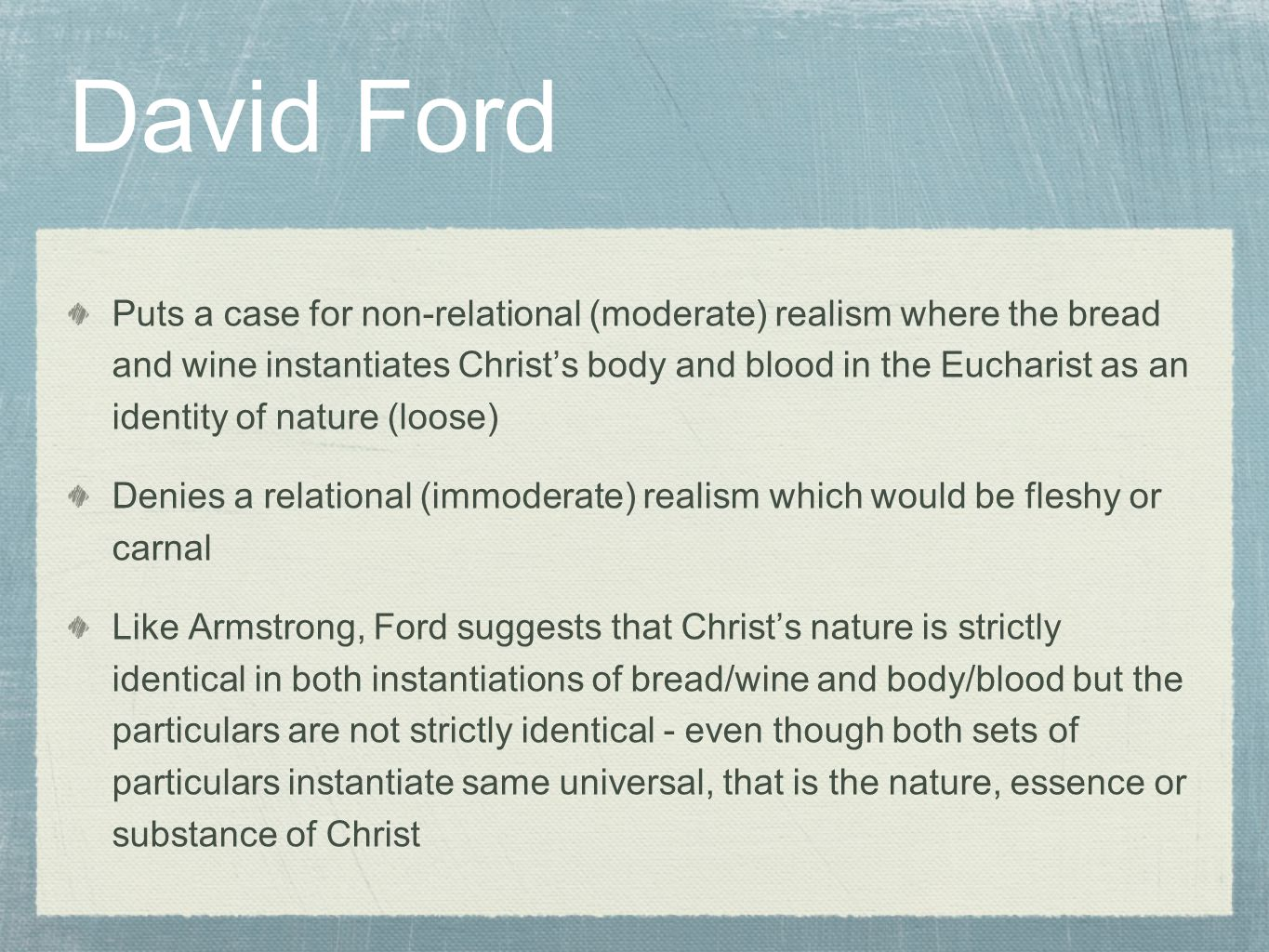 David Ford Puts a case for non-relational (moderate) realism where the bread and wine instantiates Christ's body and blood in the Eucharist as an identity of nature (loose) Denies a relational (immoderate) realism which would be fleshy or carnal Like Armstrong, Ford suggests that Christ's nature is strictly identical in both instantiations of bread/wine and body/blood but the particulars are not strictly identical - even though both sets of particulars instantiate same universal, that is the nature, essence or substance of Christ