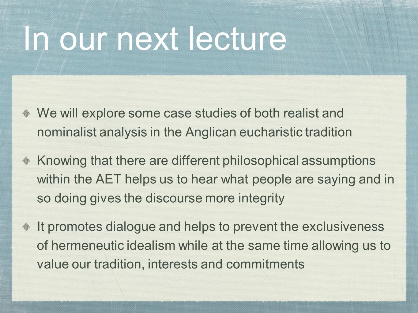 In our next lecture We will explore some case studies of both realist and nominalist analysis in the Anglican eucharistic tradition Knowing that there are different philosophical assumptions within the AET helps us to hear what people are saying and in so doing gives the discourse more integrity It promotes dialogue and helps to prevent the exclusiveness of hermeneutic idealism while at the same time allowing us to value our tradition, interests and commitments