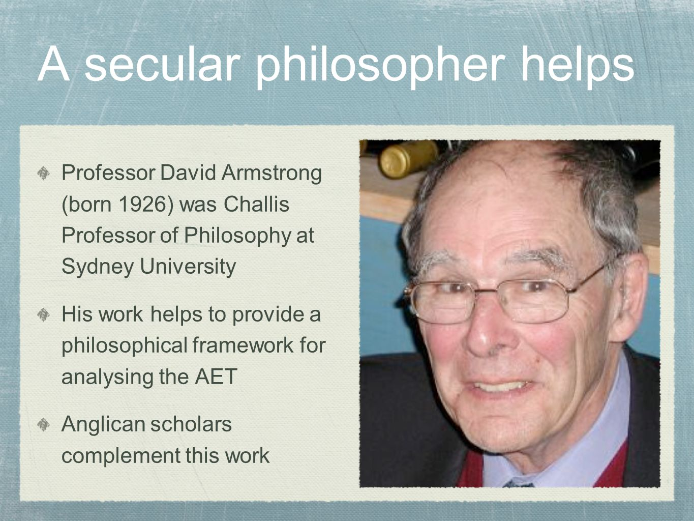 A secular philosopher helps Professor David Armstrong (born 1926) was Challis Professor of Philosophy at Sydney University His work helps to provide a philosophical framework for analysing the AET Anglican scholars complement this work