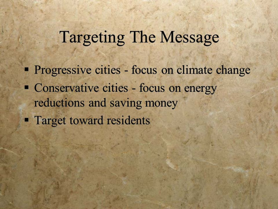 Targeting The Message  Progressive cities - focus on climate change  Conservative cities - focus on energy reductions and saving money  Target towa