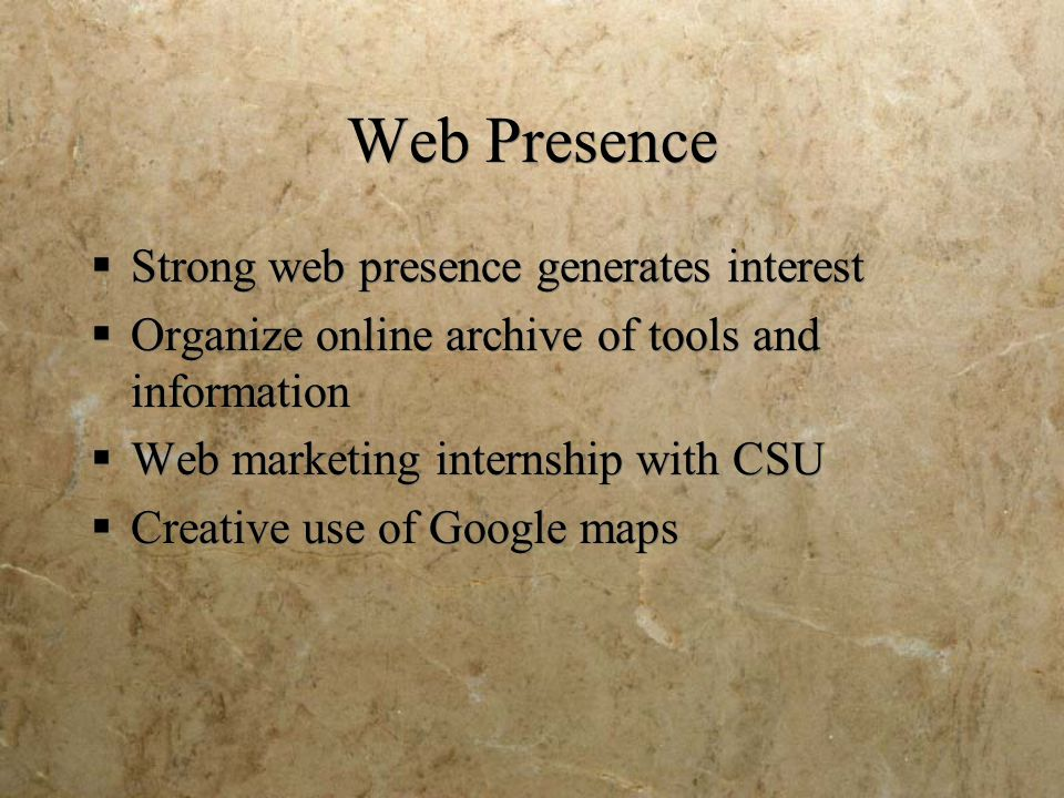 Web Presence  Strong web presence generates interest  Organize online archive of tools and information  Web marketing internship with CSU  Creativ