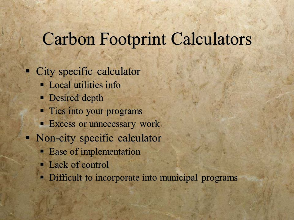 Carbon Footprint Calculators  City specific calculator  Local utilities info  Desired depth  Ties into your programs  Excess or unnecessary work