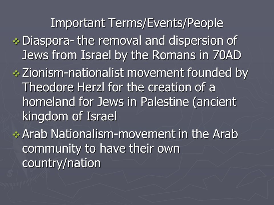 Important Terms/Events/People DDDDiaspora- the removal and dispersion of Jews from Israel by the Romans in 70AD ZZZZionism-nationalist movement founded by Theodore Herzl for the creation of a homeland for Jews in Palestine (ancient kingdom of Israel AAAArab Nationalism-movement in the Arab community to have their own country/nation
