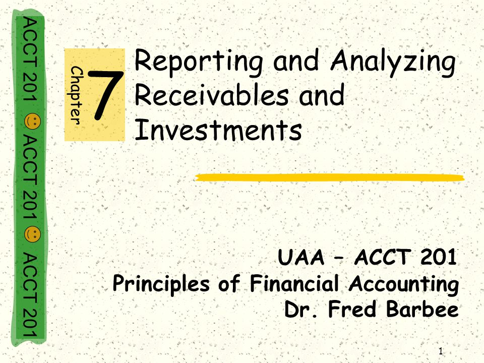 ACCT 201 ACCT 201 ACCT 201 1 Reporting and Analyzing Receivables and Investments UAA – ACCT 201 Principles of Financial Accounting Dr.