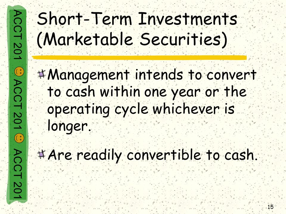 ACCT 201 ACCT 201 ACCT 201 15 Short-Term Investments (Marketable Securities) Management intends to convert to cash within one year or the operating cycle whichever is longer.