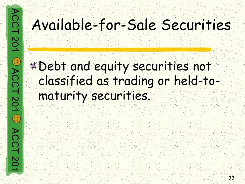 ACCT 201 ACCT 201 ACCT 201 33 Available-for-Sale Securities Debt and equity securities not classified as trading or held-to- maturity securities.