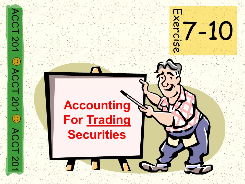 ACCT 201 ACCT 201 ACCT 201 Accounting For Trading Securities Exercise 7-10