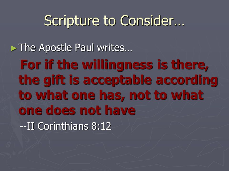 Scripture to Consider… ► The Apostle Paul writes… For if the willingness is there, the gift is acceptable according to what one has, not to what one does not have For if the willingness is there, the gift is acceptable according to what one has, not to what one does not have --II Corinthians 8:12 --II Corinthians 8:12