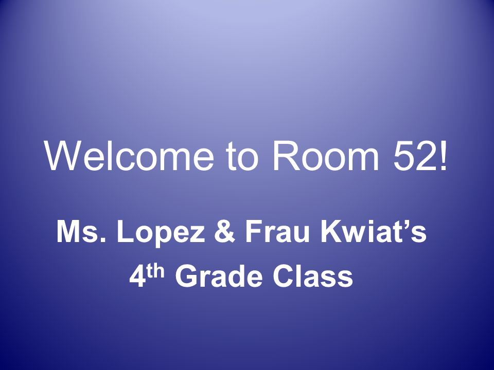 Welcome to Room 52! Ms. Lopez & Frau Kwiat's 4 th Grade Class