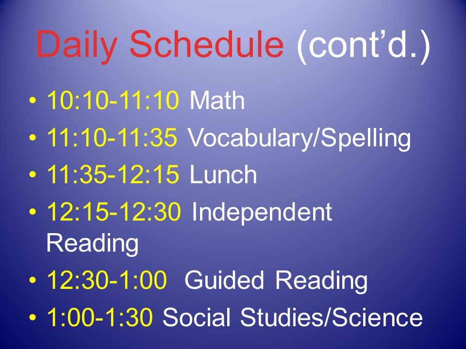 Daily Schedule (cont'd.) 10:10-11:10 Math 11:10-11:35 Vocabulary/Spelling 11:35-12:15 Lunch 12:15-12:30 Independent Reading 12:30-1:00 Guided Reading 1:00-1:30 Social Studies/Science
