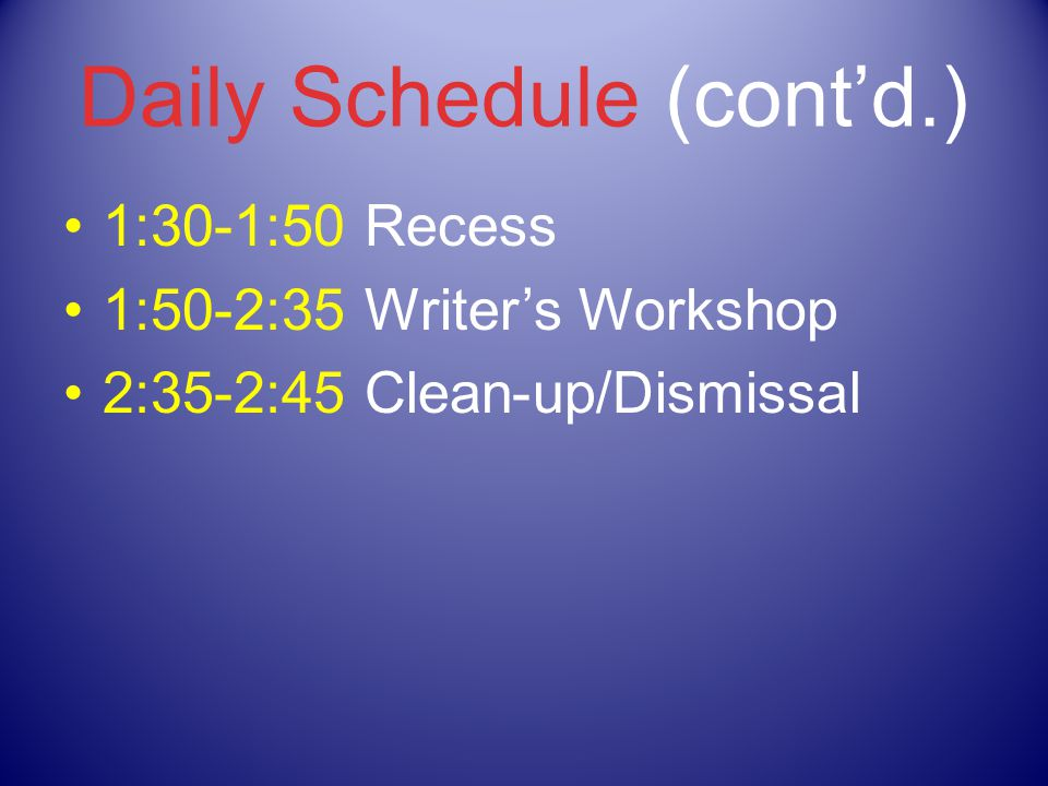 Daily Schedule (cont'd.) 1:30-1:50 Recess 1:50-2:35 Writer's Workshop 2:35-2:45 Clean-up/Dismissal